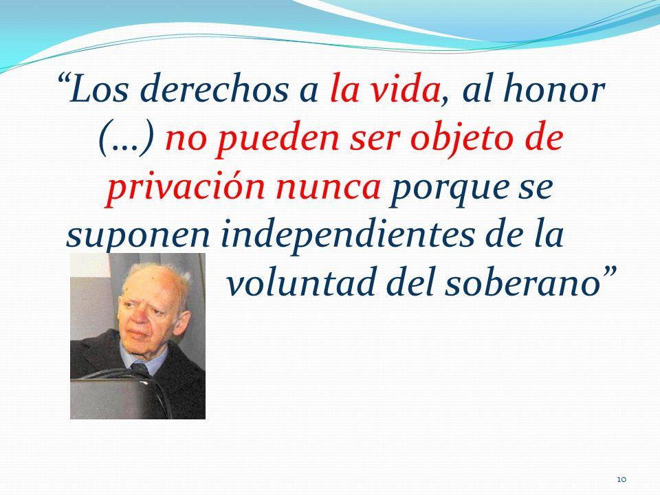 Los derechos a la vida, al honor (…) no pueden ser objeto de privación nunca porque se suponen independientes de la voluntad del soberano