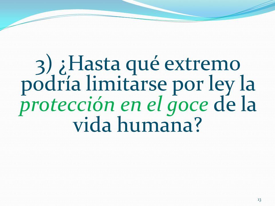 3) ¿Hasta qué extremo podría limitarse por ley la protección en el goce de la vida humana