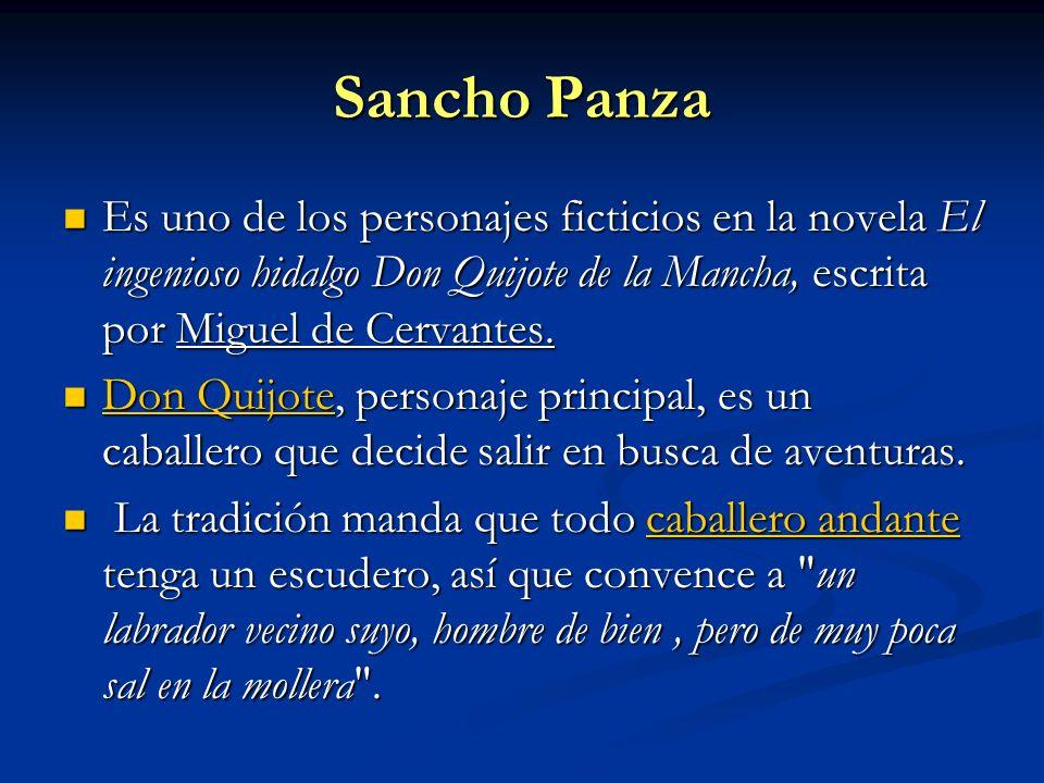 Sancho Panza Es uno de los personajes ficticios en la novela El ingenioso hidalgo Don Quijote de la Mancha, escrita por Miguel de Cervantes.
