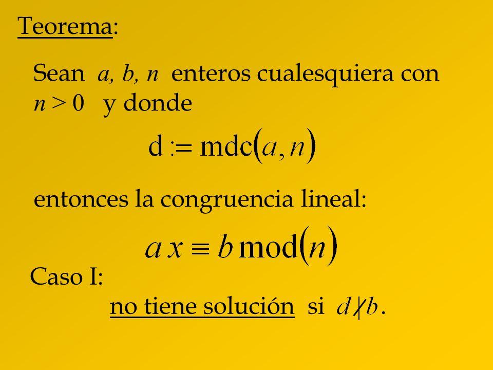 Teorema:Sean a, b, n enteros cualesquiera con n > 0 y donde. entonces la congruencia lineal: Caso I: