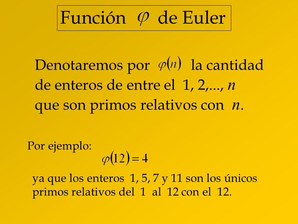 Función de Euler Denotaremos por la cantidad de enteros de entre el 1, 2,..., n que son primos relativos con n.