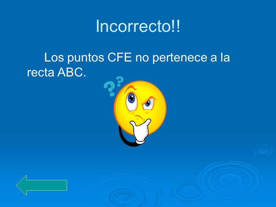Incorrecto!! Los puntos CFE no pertenece a la recta ABC.