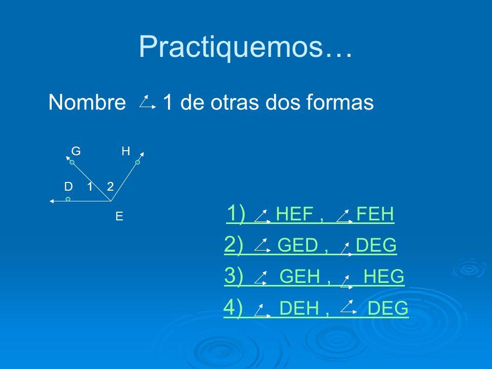 Practiquemos… Nombre 1 de otras dos formas 2) GED , DEG 3) GEH , HEG