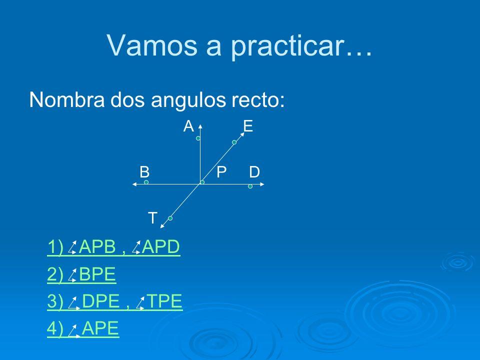 Vamos a practicar… Nombra dos angulos recto: 1) APB , APD 2) BPE