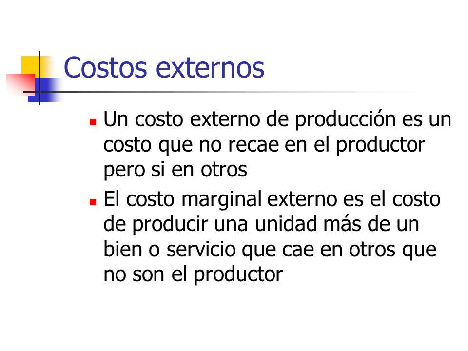 Costos externos Un costo externo de producción es un costo que no recae en el productor pero si en otros.