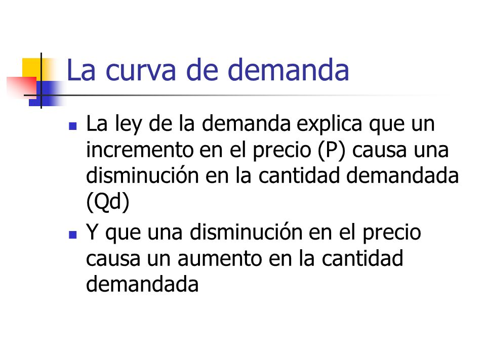 La curva de demandaLa ley de la demanda explica que un incremento en el precio (P) causa una disminución en la cantidad demandada (Qd)