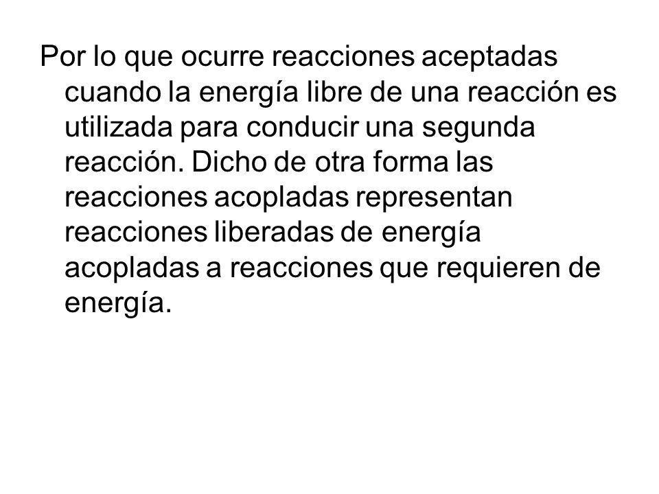 Por lo que ocurre reacciones aceptadas cuando la energía libre de una reacción es utilizada para conducir una segunda reacción.