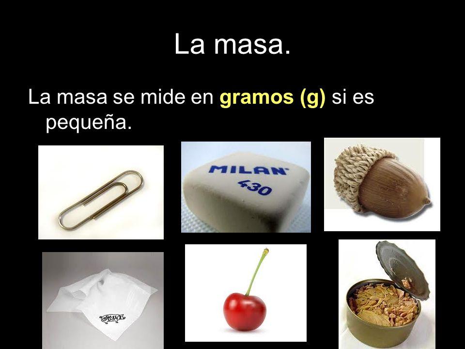 La masa. La masa se mide en gramos (g) si es pequeña.