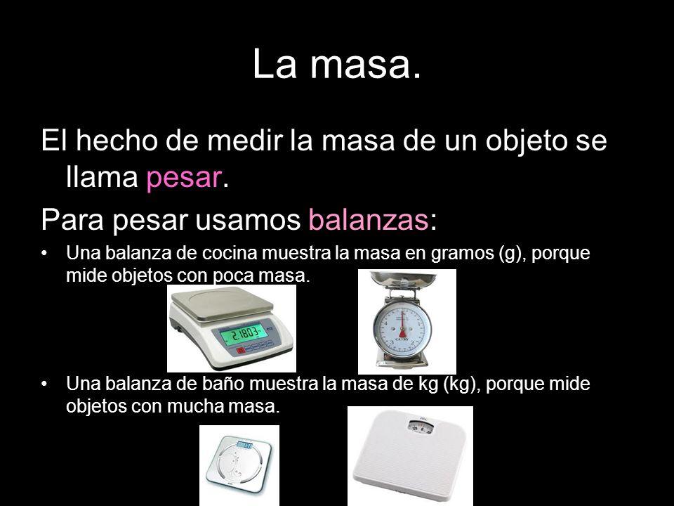 La masa. El hecho de medir la masa de un objeto se llama pesar.