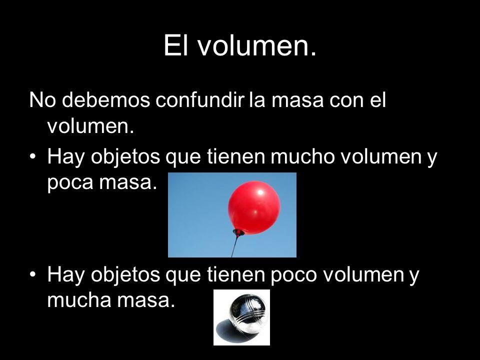 El volumen. No debemos confundir la masa con el volumen.