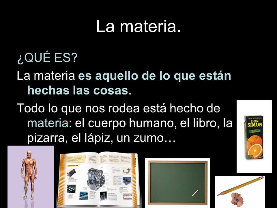 La materia. ¿QUÉ ES La materia es aquello de lo que están hechas las cosas.