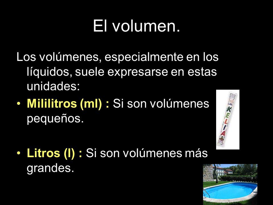 El volumen. Los volúmenes, especialmente en los líquidos, suele expresarse en estas unidades: Mililitros (ml) : Si son volúmenes pequeños.