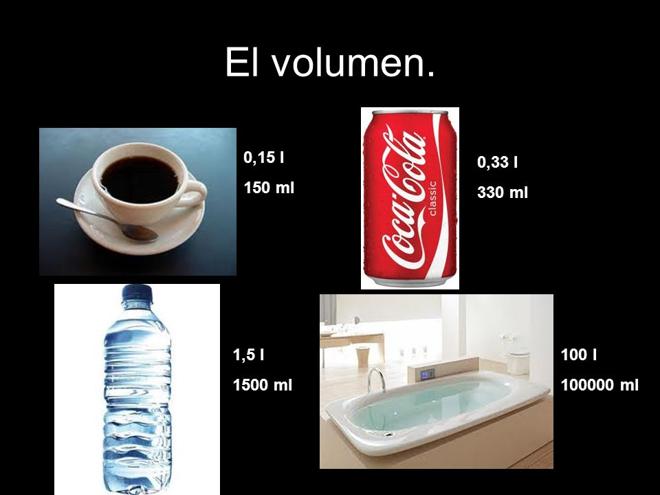 El volumen. 0,15 l 150 ml 0,33 l 330 ml 1,5 l 1500 ml 100 l 100000 ml