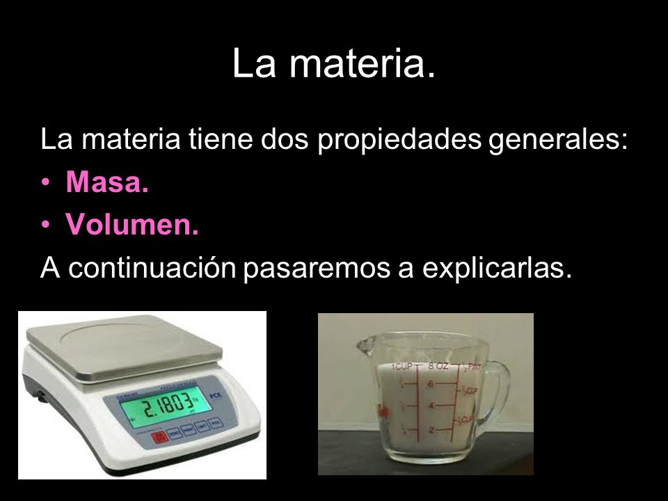 La materia. La materia tiene dos propiedades generales: Masa. Volumen.