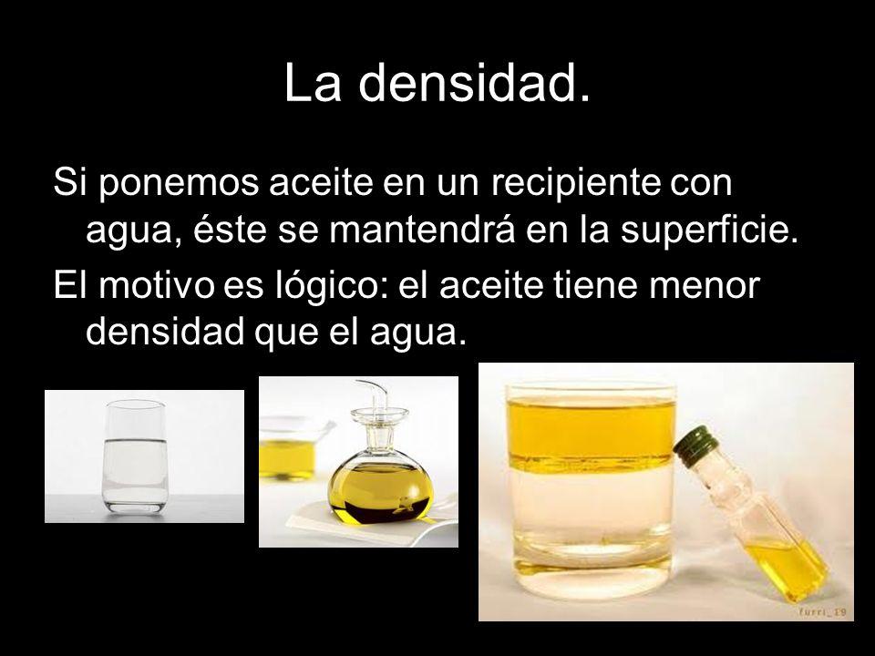 La densidad. Si ponemos aceite en un recipiente con agua, éste se mantendrá en la superficie.