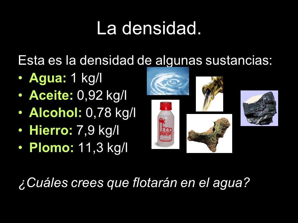 La densidad. Esta es la densidad de algunas sustancias: Agua: 1 kg/l