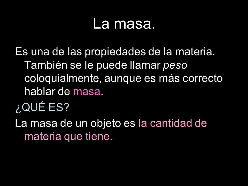 La masa. Es una de las propiedades de la materia. También se le puede llamar peso coloquialmente, aunque es más correcto hablar de masa.