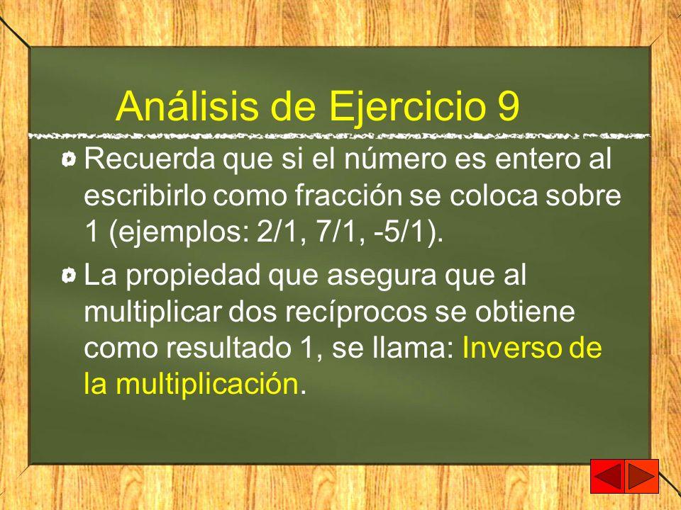 Análisis de Ejercicio 9Recuerda que si el número es entero al escribirlo como fracción se coloca sobre 1 (ejemplos: 2/1, 7/1, -5/1).