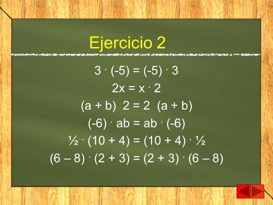 Ejercicio 2 3 . (-5) = (-5) . 3 2x = x . 2 (a + b) 2 = 2 (a + b)