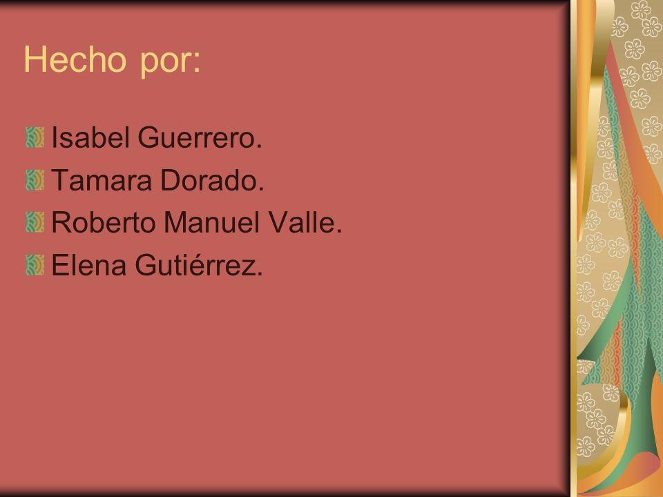 Hecho por: Isabel Guerrero. Tamara Dorado. Roberto Manuel Valle.