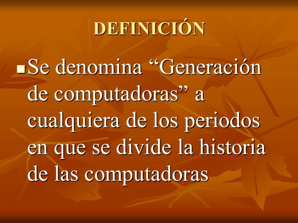 DEFINICIÓN Se denomina Generación de computadoras a cualquiera de los periodos en que se divide la historia de las computadoras.