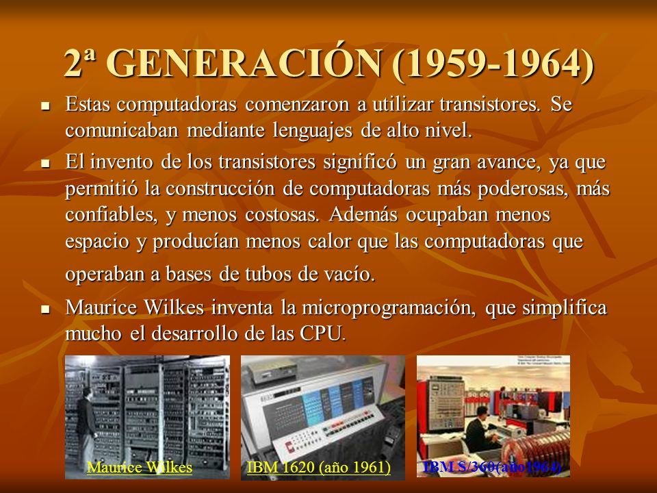 2ª GENERACIÓN (1959-1964) Estas computadoras comenzaron a utilizar transistores. Se comunicaban mediante lenguajes de alto nivel.