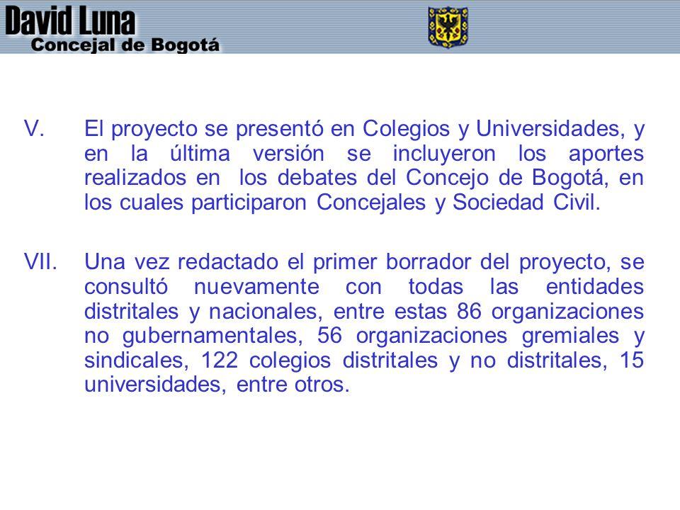 El proyecto se presentó en Colegios y Universidades, y en la última versión se incluyeron los aportes realizados en los debates del Concejo de Bogotá, en los cuales participaron Concejales y Sociedad Civil.