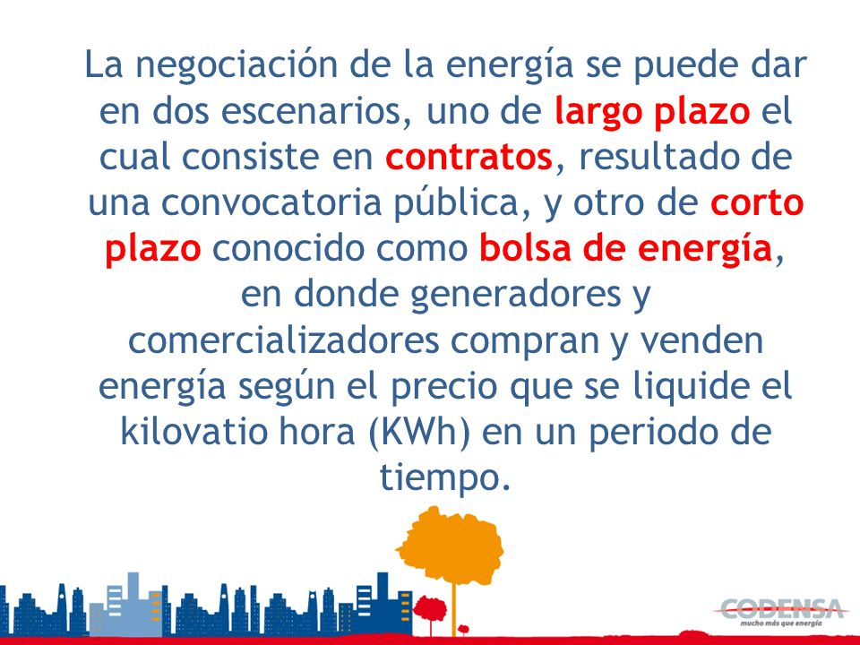 La negociación de la energía se puede dar en dos escenarios, uno de largo plazo el cual consiste en contratos, resultado de una convocatoria pública, y otro de corto plazo conocido como bolsa de energía, en donde generadores y comercializadores compran y venden energía según el precio que se liquide el kilovatio hora (KWh) en un periodo de tiempo.