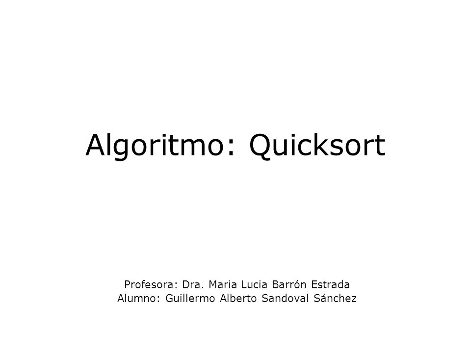 Algoritmo: Quicksort Profesora: Dra. Maria Lucia Barrón Estrada