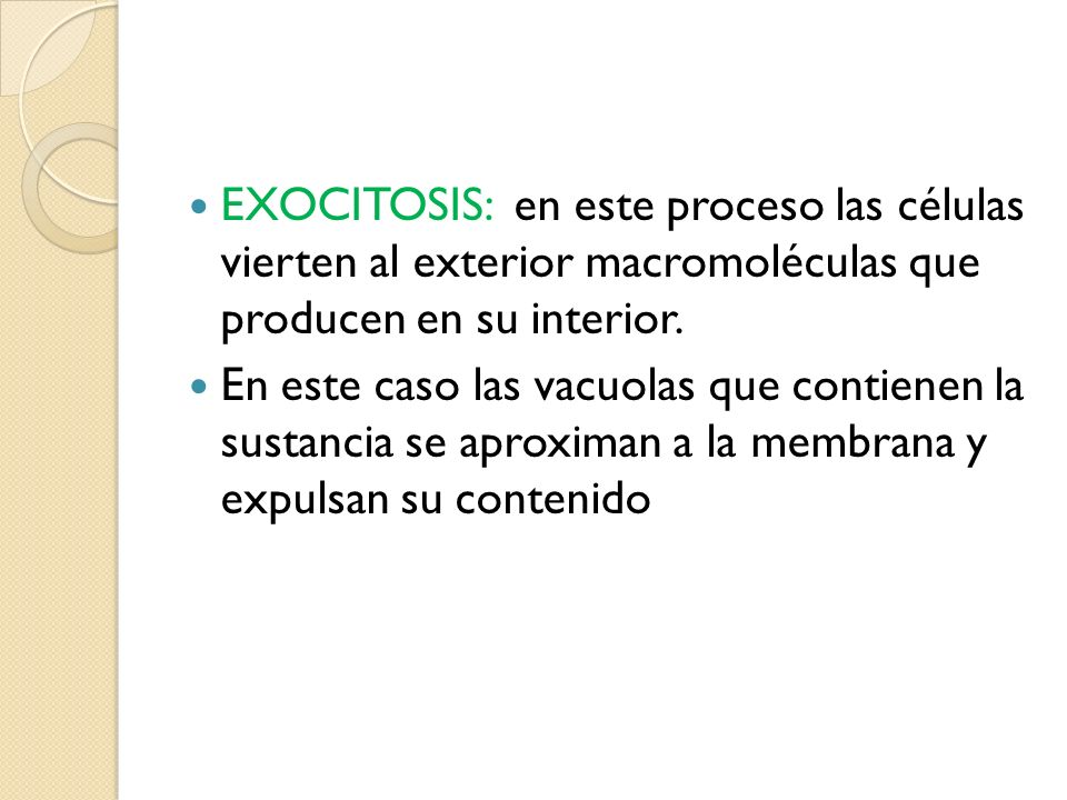 EXOCITOSIS: en este proceso las células vierten al exterior macromoléculas que producen en su interior.