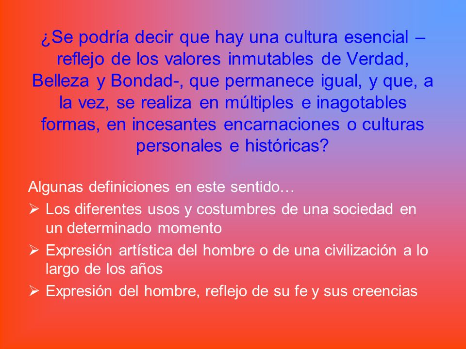 ¿Se podría decir que hay una cultura esencial –reflejo de los valores inmutables de Verdad, Belleza y Bondad-, que permanece igual, y que, a la vez, se realiza en múltiples e inagotables formas, en incesantes encarnaciones o culturas personales e históricas