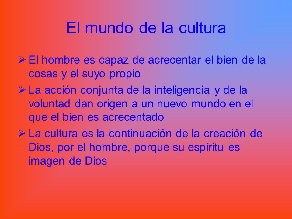 El mundo de la cultura El hombre es capaz de acrecentar el bien de la cosas y el suyo propio.
