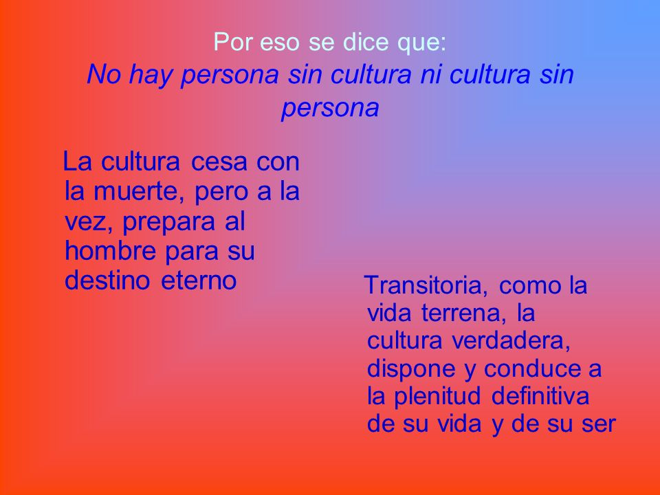 Por eso se dice que: No hay persona sin cultura ni cultura sin persona