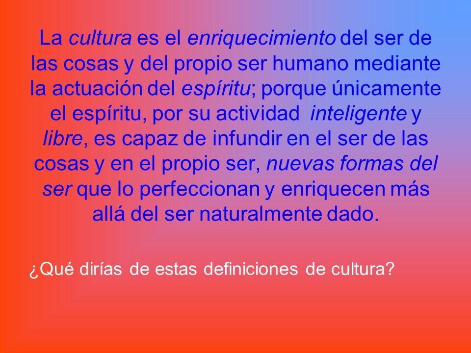 La cultura es el enriquecimiento del ser de las cosas y del propio ser humano mediante la actuación del espíritu; porque únicamente el espíritu, por su actividad inteligente y libre, es capaz de infundir en el ser de las cosas y en el propio ser, nuevas formas del ser que lo perfeccionan y enriquecen más allá del ser naturalmente dado.