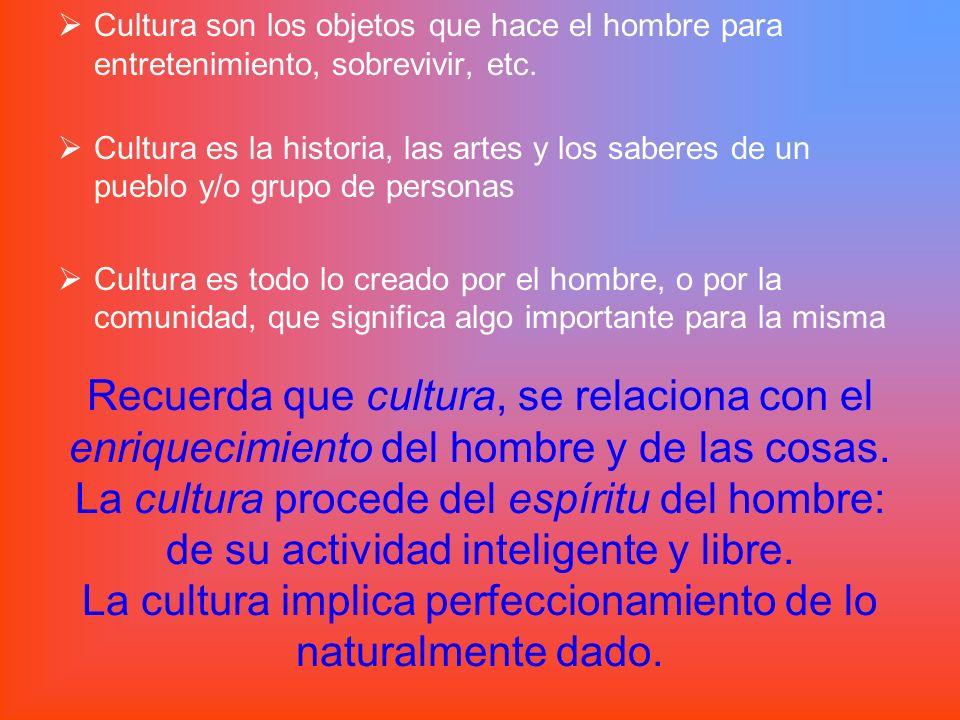 Cultura son los objetos que hace el hombre para entretenimiento, sobrevivir, etc.
