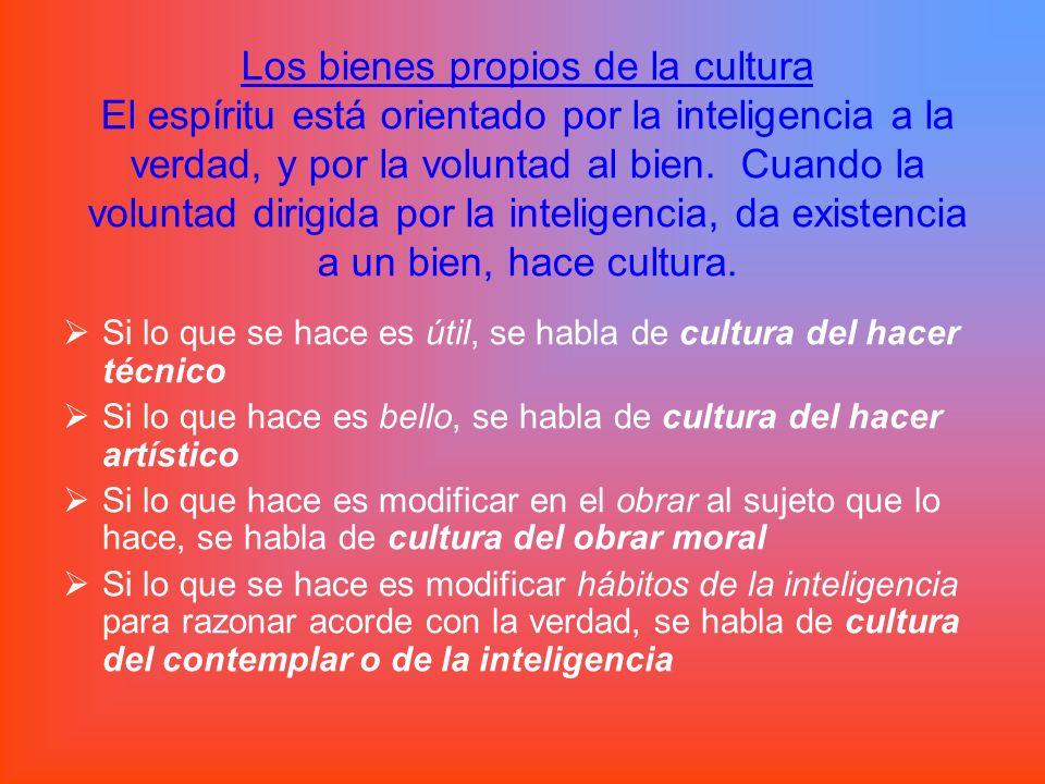 Los bienes propios de la cultura El espíritu está orientado por la inteligencia a la verdad, y por la voluntad al bien. Cuando la voluntad dirigida por la inteligencia, da existencia a un bien, hace cultura.