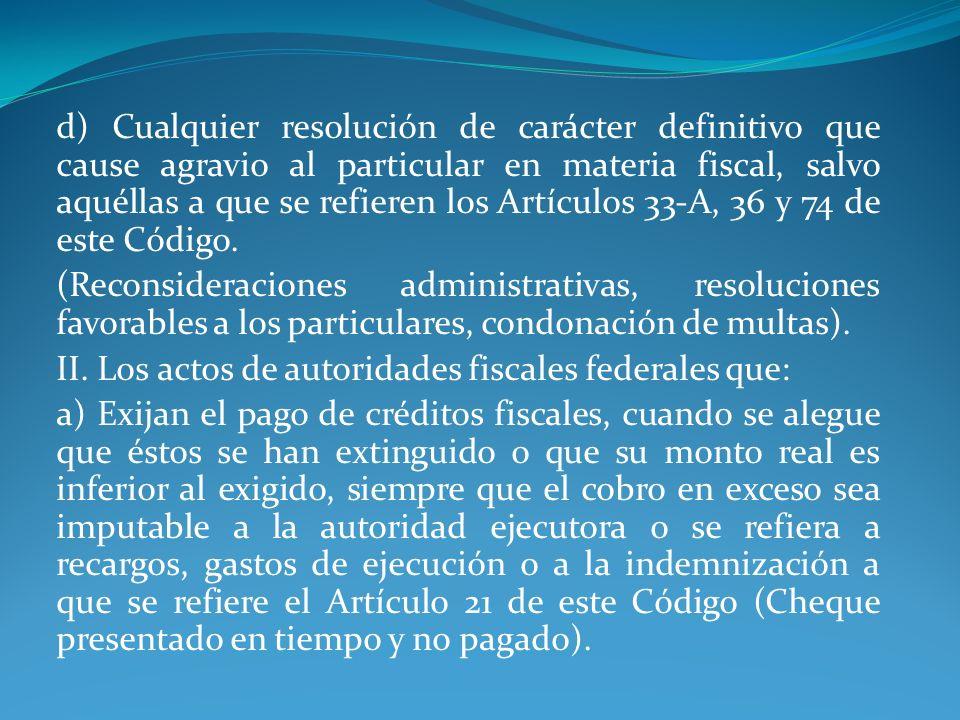 d) Cualquier resolución de carácter definitivo que cause agravio al particular en materia fiscal, salvo aquéllas a que se refieren los Artículos 33-A, 36 y 74 de este Código.