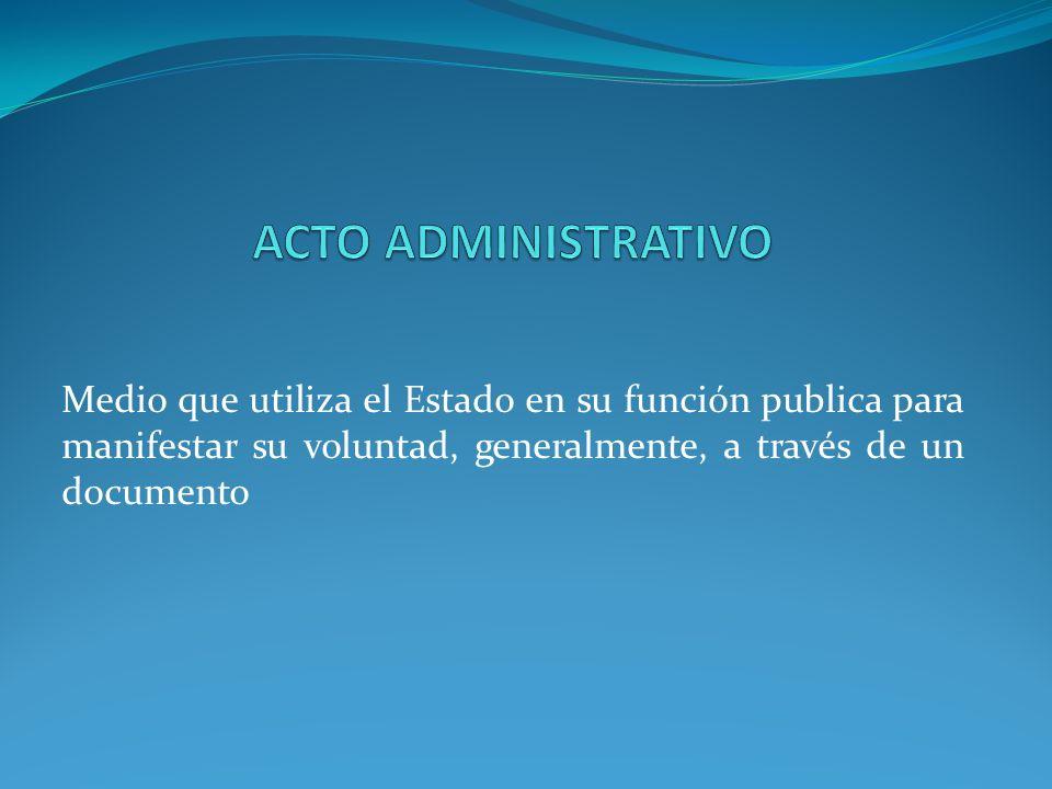 ACTO ADMINISTRATIVO Medio que utiliza el Estado en su función publica para manifestar su voluntad, generalmente, a través de un documento.