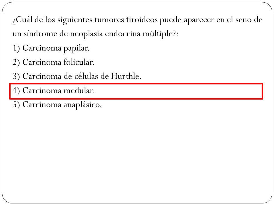 ¿Cuál de los siguientes tumores tiroideos puede aparecer en el seno de un síndrome de neoplasia endocrina múltiple : 1) Carcinoma papilar.