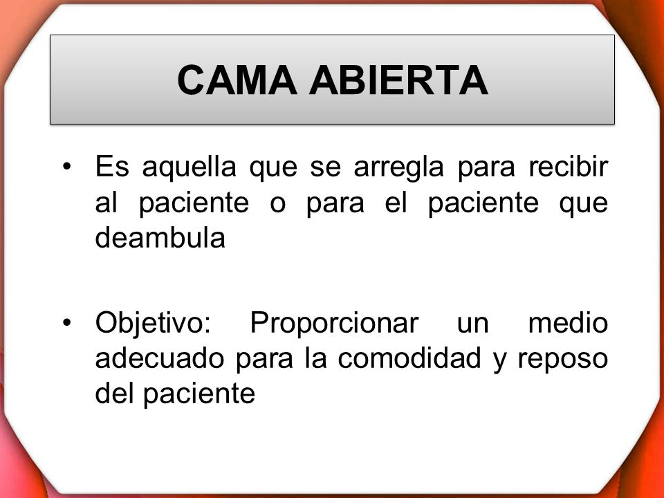 CAMA ABIERTAEs aquella que se arregla para recibir al paciente o para el paciente que deambula.