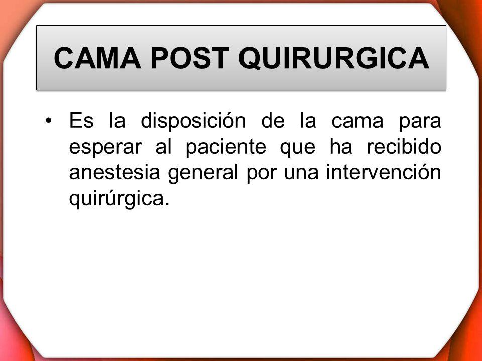 CAMA POST QUIRURGICA Es la disposición de la cama para esperar al paciente que ha recibido anestesia general por una intervención quirúrgica.