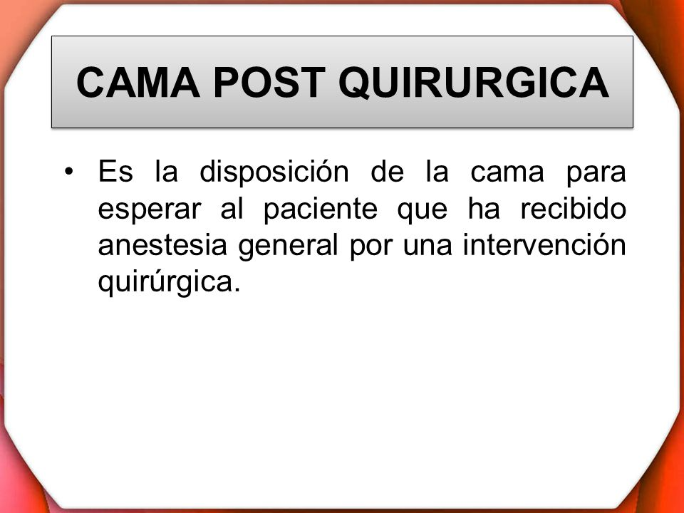 CAMA POST QUIRURGICAEs la disposición de la cama para esperar al paciente que ha recibido anestesia general por una intervención quirúrgica.