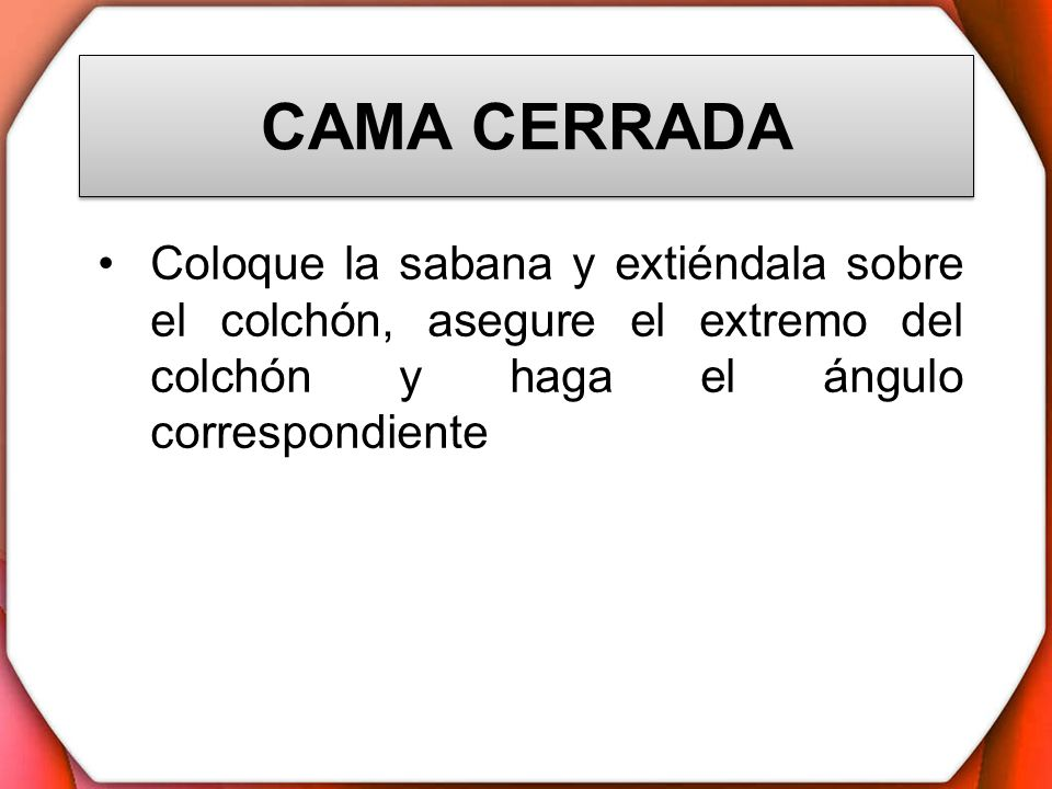 CAMA CERRADA Coloque la sabana y extiéndala sobre el colchón, asegure el extremo del colchón y haga el ángulo correspondiente.