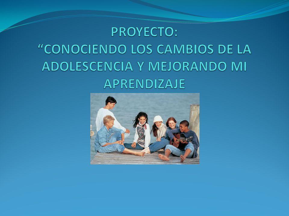 PROYECTO: CONOCIENDO LOS CAMBIOS DE LA ADOLESCENCIA Y MEJORANDO MI APRENDIZAJE