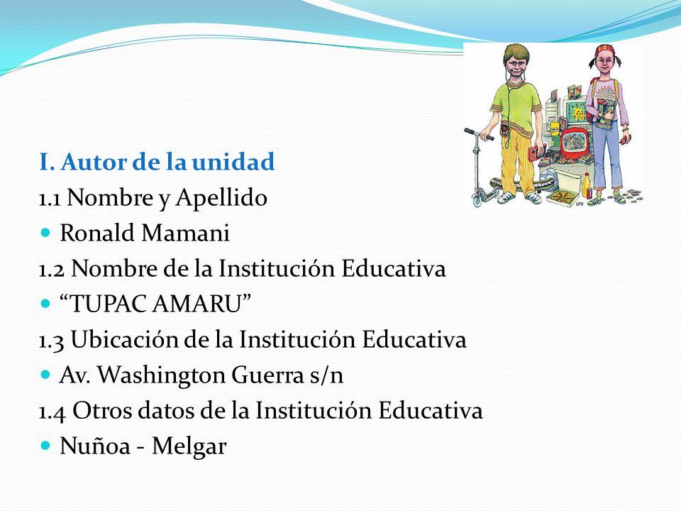 I. Autor de la unidad 1.1 Nombre y Apellido. Ronald Mamani. 1.2 Nombre de la Institución Educativa.