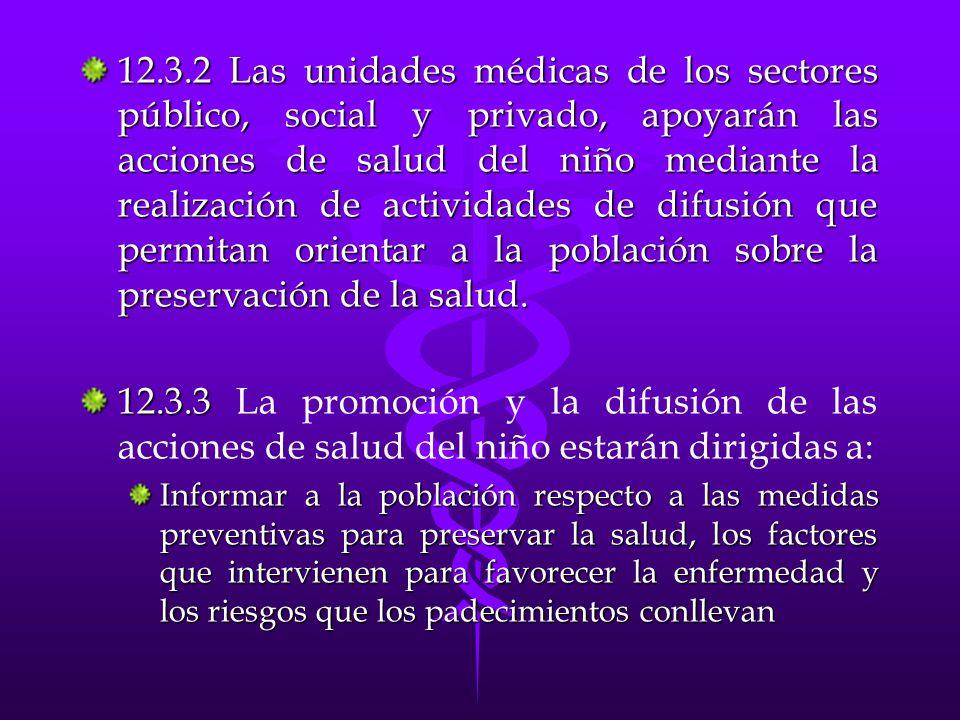 12.3.2 Las unidades médicas de los sectores público, social y privado, apoyarán las acciones de salud del niño mediante la realización de actividades de difusión que permitan orientar a la población sobre la preservación de la salud.