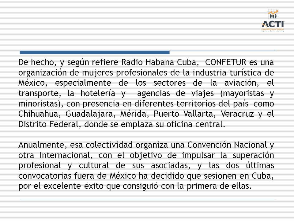 De hecho, y según refiere Radio Habana Cuba, CONFETUR es una organización de mujeres profesionales de la industria turística de México, especialmente de los sectores de la aviación, el transporte, la hotelería y agencias de viajes (mayoristas y minoristas), con presencia en diferentes territorios del país como Chihuahua, Guadalajara, Mérida, Puerto Vallarta, Veracruz y el Distrito Federal, donde se emplaza su oficina central.