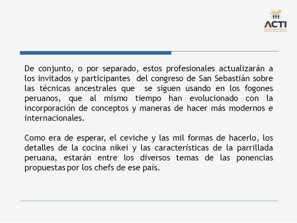 De conjunto, o por separado, estos profesionales actualizarán a los invitados y participantes del congreso de San Sebastián sobre las técnicas ancestrales que se siguen usando en los fogones peruanos, que al mismo tiempo han evolucionado con la incorporación de conceptos y maneras de hacer más modernos e internacionales.
