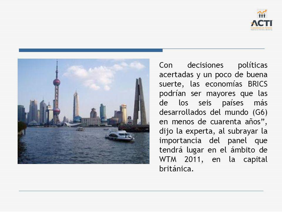 Con decisiones políticas acertadas y un poco de buena suerte, las economías BRICS podrían ser mayores que las de los seis países más desarrollados del mundo (G6) en menos de cuarenta años , dijo la experta, al subrayar la importancia del panel que tendrá lugar en el ámbito de WTM 2011, en la capital británica.