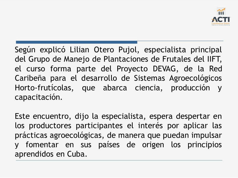 Según explicó Lilian Otero Pujol, especialista principal del Grupo de Manejo de Plantaciones de Frutales del IIFT, el curso forma parte del Proyecto DEVAG, de la Red Caribeña para el desarrollo de Sistemas Agroecológicos Horto-frutícolas, que abarca ciencia, producción y capacitación.